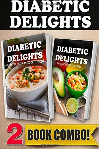 Sugar-Free Pressure Cooker Recipes and Raw Sugar-Free Recipes: 2 Book Combo (Diabetic Delights ) by Ariel Sparks