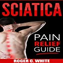 Sciatica: Pain Relief Guide Audiobook by Roger C. White Narrated by Leon Nixon