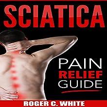 Sciatica: Pain Relief Guide | Livre audio Auteur(s) : Roger C. White Narrateur(s) : Leon Nixon