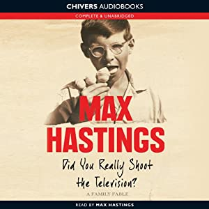 Did You Really Shoot the Television?: A Family Fable | [Max Hastings]