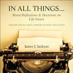 In All Things...Moral Reflections and Decisions on Life Issues: Acknowledging God's Answers to Daily Challenges | James J. Jackson