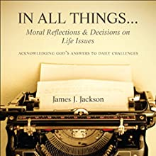 In All Things...Moral Reflections and Decisions on Life Issues: Acknowledging God's Answers to Daily Challenges (       UNABRIDGED) by James J. Jackson Narrated by Jameson Reynolds