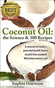 Coconut oil - The Science + 100 Coconut Oil Recipes (coconut flour recipes, coconut flour meals, paleo diet, paleo cookbook, gluten free diet, coconut oil) (Paleo diet recipes Book 2)