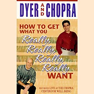 How to Get What You Really, Really, Really, Really Want | [Dr. Wayne W. Dyer, Deepak Chopra]