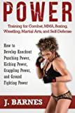 Power Training for Combat, MMA, Boxing, Wrestling, Martial Arts, and Self-Defense: How to Develop Knockout Punching Power, Kicking Power, Grappling Power, and Ground Fighting Power