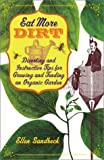 Eat More Dirt: Diverting and Instructive Tips for Growing and Tending an Organic Garden
