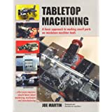 Tabletop Machining: A Basic Approach to Making Small Parts on Miniature Machine Toolsby Joe Martin