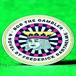 Bob the Gambler | Frederick Barthelme