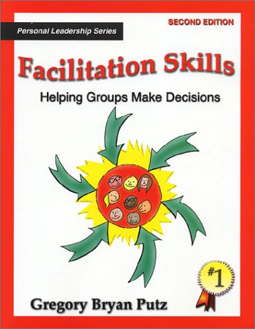 Facilitation Skills: Helping Groups Make Decisions : Simple Steps to Help Groups & Teams Focus on the Issue and Buil