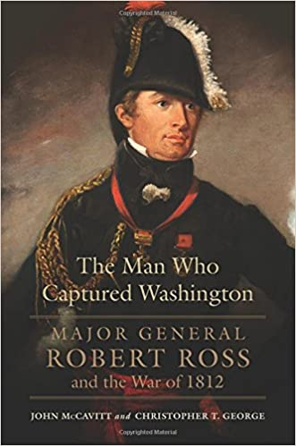 The Man Who Captured Washington: Major General Robert Ross and the War of 1812 (Campaigns and Commanders Series) written by John McCavitt