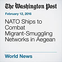 NATO Ships to Combat Migrant-Smuggling Networks in Aegean Other by Thomas Gibbons-Neff, Griff Witte Narrated by Sam Scholl