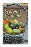 Seasonal Foraging: 35 Wild Edible Plants & Fruits to Forage in Spring,  Summer & Autumn!: (Foraging Books, Wild Foraging) (Survival Books Edible Plants, Guide To Edible Plants)