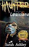 Haunted Louisiana: Ghost Stories and Paranormal Activity from the State of Louisiana (Haunted States Series Book 2)
