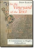 In the Vineyard of the Text: A Commentary to Hugh's Didascalicon (0226372367) by Illich, Ivan