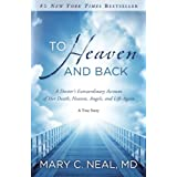 To Heaven and Back: A Doctor's Extraordinary Account of Her Death, Heaven, Angels, and Life Again: A True Story ~ Mary C. Neal