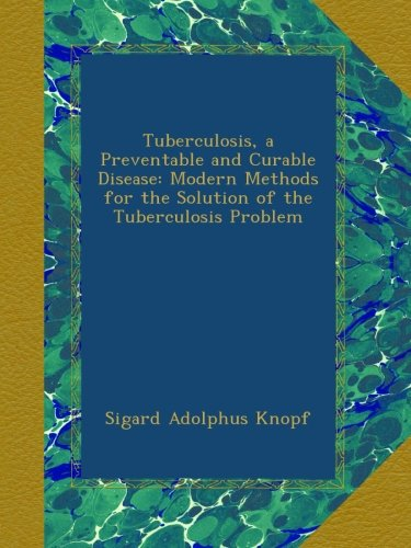 Tuberculosis, a Preventable and Curable Disease: Modern Methods for the Solution of the Tuberculosis Problem PDF