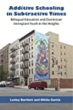 Additive Schooling in Subtractive Times: Bilingual Education and Dominican Immigrant Youth in the Heights