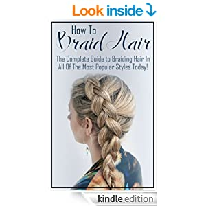 How to Braid Hair: The Complete Guide to Braiding Hair in All the Most Popular Styles Today (Hair Braiding, Braid your Hair, Hair Braiding for Beginners, ... Kindle, Braiding Guide, The Art of Braiding