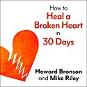 How to Heal a Broken Heart in 30 Days: A Day-by-Day Guide to Saying Good-bye and Getting On With Your Life Audiobook by Howard Bronson, Mike Riley Narrated by Michael Hinton