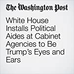 White House Installs Political Aides at Cabinet Agencies to Be Trump's Eyes and Ears   Lisa Rein,Juliet Eilperin