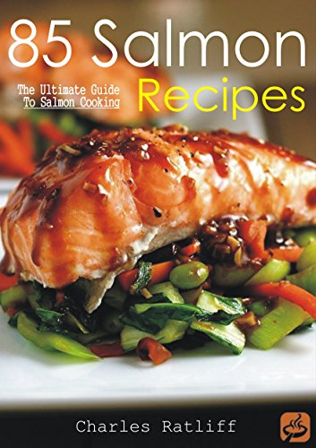 85 Salmon Recipes: The Ultimate Guide to Salmon Cooking by Charles Ratliff