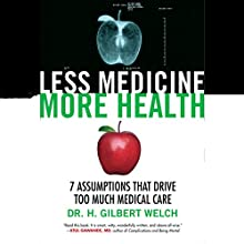 Less Medicine, More Health: 7 Assumptions That Drive Too Much Medical Care (       UNABRIDGED) by H. Gilbert Welch Narrated by L. J. Ganser