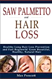 Saw Palmetto Hair Loss: Healthy Long Hair Loss Prevention and Fast Regrowth! Grow Beautiful, Healthy, Natural Hair (English Edition)