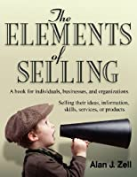 The Elements of Selling: A book for individuals, businesses, and organizations selling their ideas, information, skills, services, or products