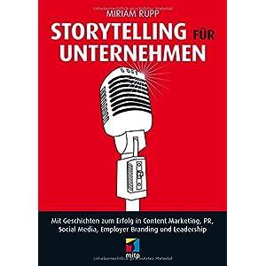 Storytelling für Unternehmen: Mit Geschichten zum Erfolg in Content Marketing, PR, Social