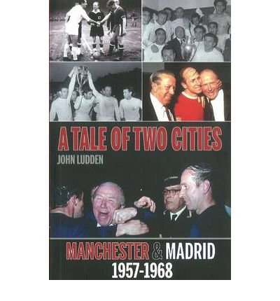 [(Tale of Two Cities: Manchester & Madrid 1957-1968)] [ By (author) John Ludden ] [December, 2011]