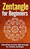 ZENTANGLE: Zentangle for Beginners - Unleash Your Creativity With Zentangle Art, Patterns, and Shapes - Zentangle (Zentangle, Zentangle for Beginners, ... Patterns, Zentangle Kit, How to Zentangle)