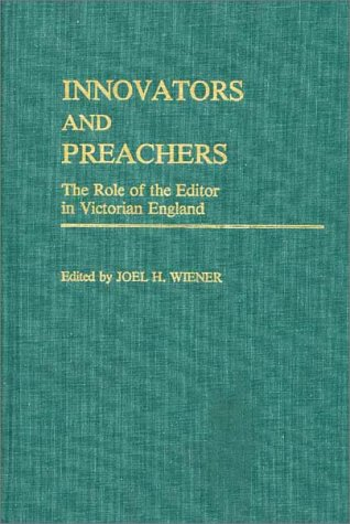 Innovators and Preachers: The Role of the Editor in Victorian England (Contributions to the Study of Mass Media and Comm