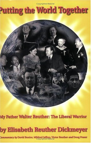 Putting The World Together: My Father Walter Reuther, The Liberal Warrior