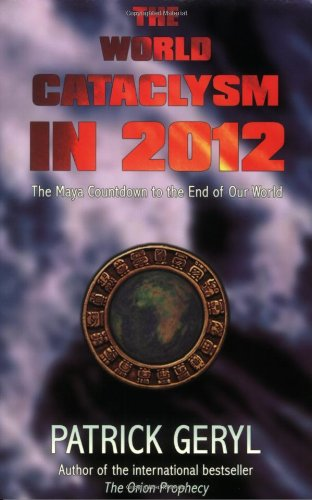 The World Cataclysm in 2012: The Maya Countdown to the End of Our World
