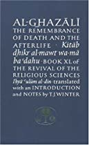 Al-Ghazali on the Remembrance of Death and the Afterlife: Book XL of the Revival of the Religious Sciences (Ghazali Series) (Bk. 40)
