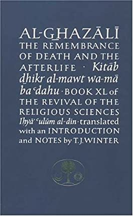 Al-Ghazali on the Remembrance of Death and the Afterlife: Book XL of the Revival of the Religious Sciences (Ghazali Series)