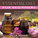Essential Oils for Beginners: The Little Known Secrets to Essential Oils and Aromatherapy for Weight Loss, Beauty, and Healing Audiobook by Ella Marie Narrated by Kristi Burns
