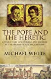 The Pope and the Heretic: A True Story of Courage and Murder (0349113491) by White, Michael