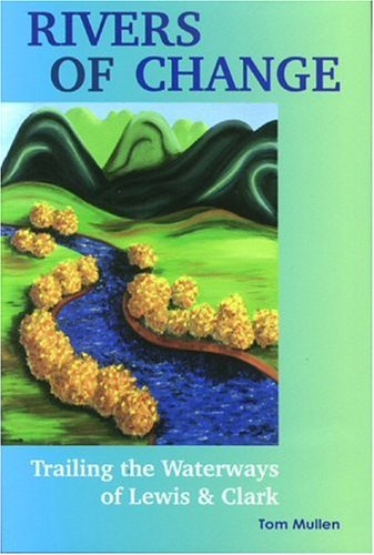 Rivers of Change: Trailing the Waterways of Lewis and Clark, Tom Mullen