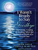 I Wasnt Ready to Say Goodbye: Surviving, Coping, and Healing After the Sudden Death of a Loved One