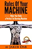 Rules Of Your Machine - Make Your Body a Perfect Fat Burning Machine ( Metabolism Speed Up, Metabolism Boosting, Metabolism Momentum, All About Metabolism And Fat Loss Finally in One Book )