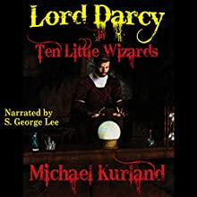Ten Little Wizards: Lord Darcy, Book 4 (       UNABRIDGED) by Michael Kurland Narrated by S. George Lee
