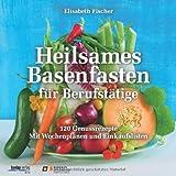 Heilsames Basenfasten für Berufstätige: 120 Genussrezepte. Mit Wochenplänen und Einkaufslisten