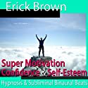 Super Motivation Hypnosis: Be More Motivated and Dedicate Yourself, Meditation, Hypnosis Self Help, Binaural Beats, Solfeggio Tones  by Erick Brown Hypnosis Narrated by Erick Brown Hypnosis