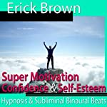 Super Motivation Hypnosis: Be More Motivated and Dedicate Yourself, Meditation, Hypnosis Self Help, Binaural Beats, Solfeggio Tones | Erick Brown
