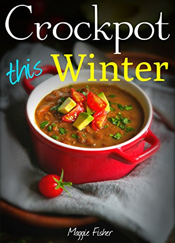 Crockpot This Winter: 50+ Super Easy One Pot Slow Cooker Recipes Cookbook - Ultimate Crock-Pot Meals, Soup Stew Slow Cooking, Best Crock Pot Cookbook, ... Cooker Recipes, Vegetarian Vegan, Paleo, by Maggie Fisher