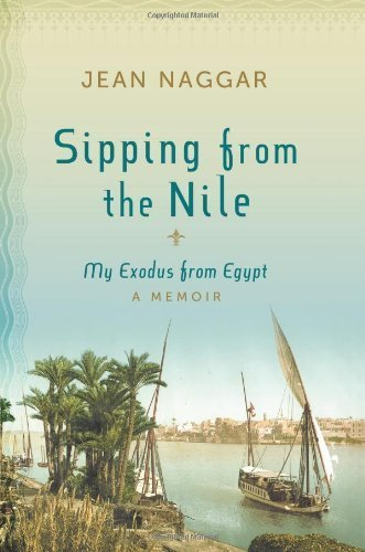 A coming of age memoir: the story of protected youth in an exotic multicultural milieu – Sipping from the Nile: My Exodus from Egypt By Jean Naggar, 50% off today only!