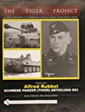 The Tiger Project: A Series Devoted to Germanys World War II Tiger Tank Crews: Book One - Alfred Rubbel Schwere Panzer (Tiger) Abteilung 503