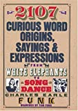 2107 Curious Word Origins, Sayings & Expressions: From White Elephants to Song & Dance