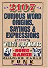 2107 Curious Word Origins, Sayings and Expressions from White Elephants to Song Dance